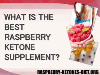 WHAT IS THE BEST RASPBERRY KETONE SUPPLEMENT?