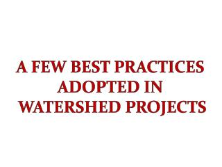 A FEW BEST PRACTICES  ADOPTED IN  WATERSHED PROJECTS