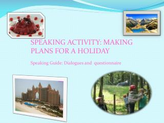 SPEAKING ACTIVITY: MAKING PLANS FOR A HOLIDAY Speaking  Guide: Dialogues and   questionnaire