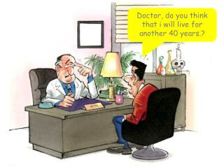 Doctor, do you think that i will live for another 40 years.?