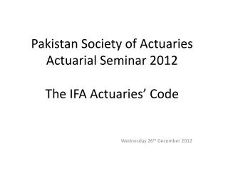 Pakistan Society of Actuaries Actuarial Seminar 2012 The IFA Actuaries '  Code