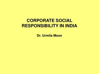 CORPORATE SOCIAL RESPONSIBILITY IN INDIA Dr.  Urmila  Moon