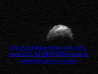 cosmiclog.msnbc.msn/_news/2011/11/08/8704993-passing-asteroid-puts-on-a-show