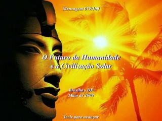 O Futuro da Humanidade e a Civilização Solar Brasília - DF Maio de 2009 Tecle para avançar