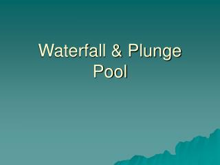 Waterfall & Plunge Pool