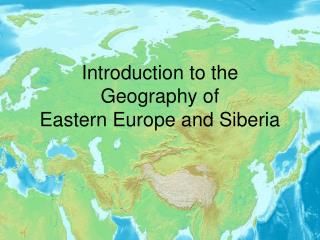 Introduction to the  Geography of  Eastern Europe and Siberia