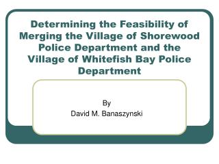 Determining the Feasibility of Merging the Village of Shorewood Police Department and the Village of Whitefish Bay Polic