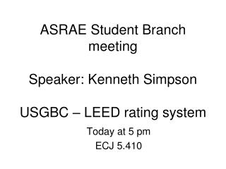 ASRAE Student Branch meeting  Speaker: Kenneth Simpson  USGBC – LEED rating system