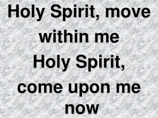 Holy Spirit, move  within me  Holy Spirit, come upon me now
