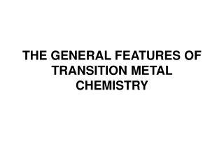 THE GENERAL FEATURES OF  T RANSITION METAL CHEMISTRY