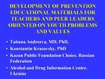 DEVELOPMENT OF PREVENTION EDUCATIONAL MATERIALS FOR TEACHERS AND PEER LEADERS ORIENTED ON YOUTH PROBLEMS AND VALUES