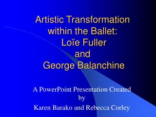 Artistic Transformation  within the Ballet:    Loïe Fuller  and   George Balanchine