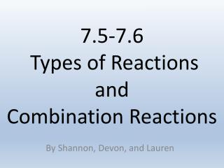 7.5-7.6  Types of Reactions and  Combination Reactions