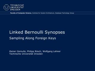 Linked Bernoulli Synopses Sampling Along Foreign Keys Rainer Gemulla , Philipp Rösch, Wolfgang Lehner Technische Univer
