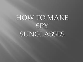 HOW TO MAKE SPY SUNGLASSES