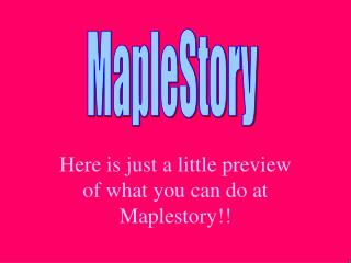 Here is just a little preview of what you can do at Maplestory!!