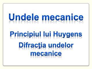 U ndele mecanice P rincipiul lui  H uygens D ifrac ţia undelor mecanice