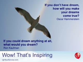 If you don't have dream, how will you make your dreams come true? Oscar Hammerstein