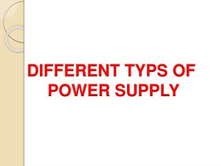 DIFFERENT TYPS OF  POWER SUPPLY