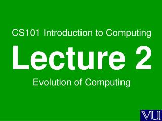 CS101 Introduction to Computing Lecture 2 Evolution of Computing