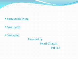 Sustainable living  Save  Earth Save water  Presented by       Swati Chavan