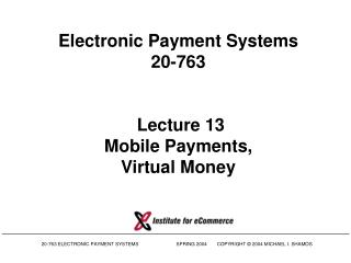 Electronic Payment Systems 20-763   Lecture 13 Mobile Payments, Virtual Money