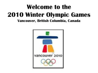 Welcome to the  2010 Winter Olympic Games Vancouver, British Columbia, Canada