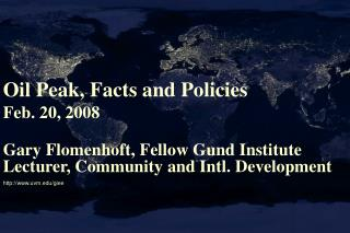 Oil Peak, Facts and Policies Feb. 20, 2008 Gary Flomenhoft, Fellow Gund Institute