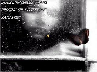 DOES EMPTINESS  MEANS  MISSING UR  LOVED  ONE BADLY!!!!!!!!
