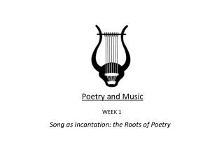 Poetry and Music WEEK 1  Song as Incantation: the Roots of Poetry