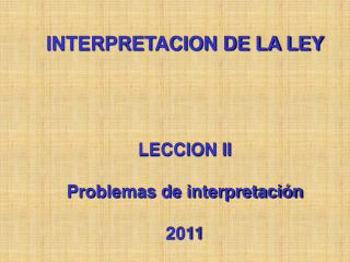 INTERPRETACION DE LA LEY LECCION II Problemas de interpretación 2011
