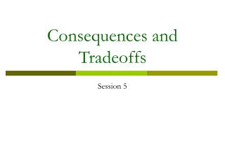 Consequences and Tradeoffs