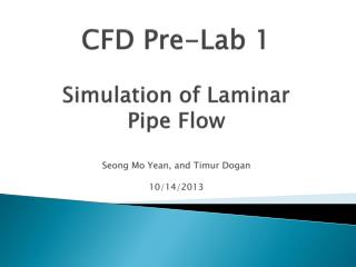 CFD Pre-Lab 1 Simulation of Laminar Pipe Flow Seong Mo Yean, and Timur Dogan 10/14/2013