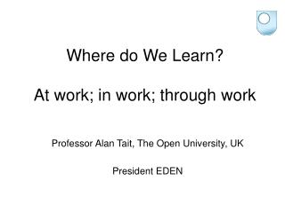 Where do We Learn?  At work; in work; through work
