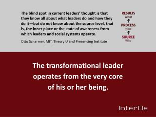 The transformational leader operates from the very core of his or her being.