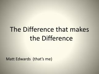 The Difference that makes the Difference Matt Edwards  (that's me)