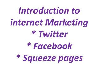 Introduction to internet Marketing * Twitter * Facebook * Squeeze pages