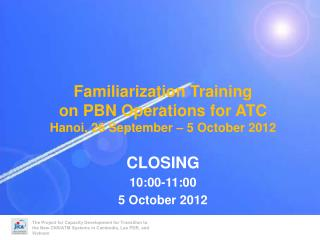 Familiarization Training on PBN Operations for ATC Hanoi, 26 September – 5 October 2012 CLOSING