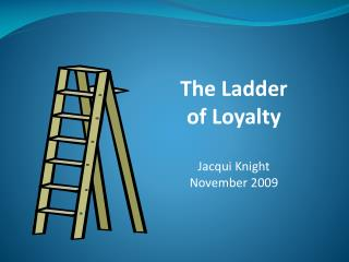 The Ladder of Loyalty Jacqui Knight November 2009