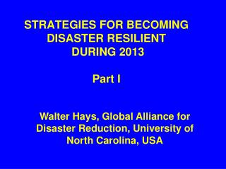 STRATEGIES FOR BECOMING DISASTER RESILIENT  DURING 2013  Part I