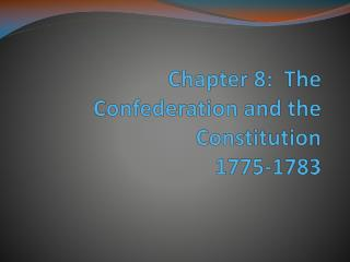 Chapter 8:  The Confederation and the  Constitution 1775-1783