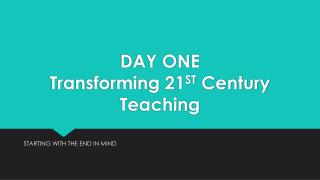DAY ONE Transforming  21 ST  Century Teaching
