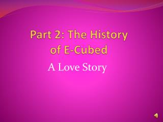 Part 2: The History  of E-Cubed