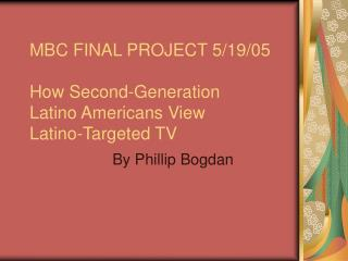 MBC FINAL PROJECT 5/19/05 How Second-Generation  Latino Americans View  Latino-Targeted TV