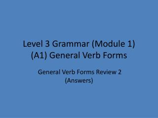 Level 3 Grammar (Module 1) (A1) General Verb Forms