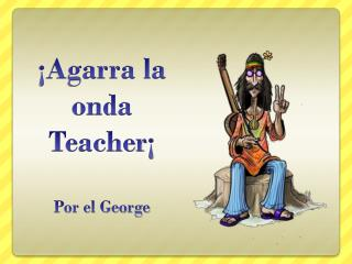 ¡Agarra la onda  Teacher ¡ Por el George