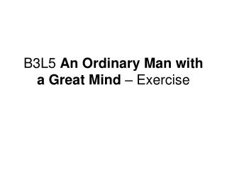B3L5  An Ordinary Man with a Great Mind  – Exercise