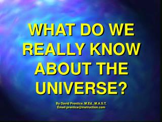 WHAT DO WE REALLY KNOW ABOUT THE UNIVERSE?  By David Prentice, M.Ed., M.A.S.T.
