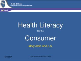 Health Literacy  for the  Consumer Mary Klatt, M.A.L.S.