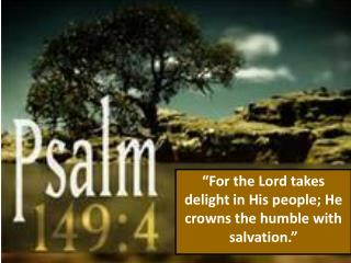 """For the Lord takes delight in His people; He crowns the humble with salvation."""